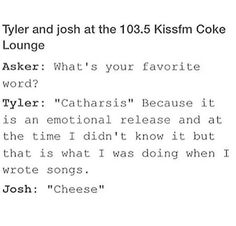 Haha. That's them alright. I think Josh just jokes around most of the time though. He's just as deep and emotional as Tyler. Although right at that moment, it doesn't really seem like it... Lol