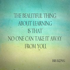 """The beautiful thing about learning is that no one can take it away from you."" -B.B. King"