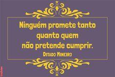 Ditado Mineiro - Ninguém promete tanto quanto quem não pretende cumprir.  (É uai?)