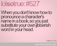 "Lol. True, true. Making up names in my head and when I have to say the character name out loud it gets all garbled because I don't know how to the pronounce it. I just stick to ""main character"" as their name."