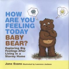 How are you feeling today, baby bear?: Exploring big feelings after living in a stormy home. (2014). by Jane Evans.