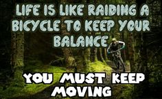 Life is like raiding a bicycle  to keep your balance   You must keep moving