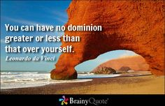 You can have no dominion greater or less than that over yourself. - Leonardo da Vinci