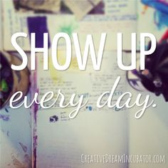 show up every day. YES!