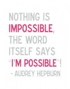 Nothing is IMPOSSIBLE. The word itself says I'M POSSIBLE! -Audrey Hepburn