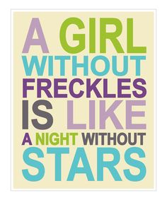 A girl without freckles is like a night without stars...