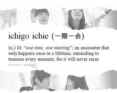 ichigo ichie . An old man taught me this phrase in a small park in Kobe. I will never forget that