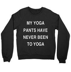 My Yoga Pants Have Never Been To Yoga Shirt Crewneck Swea... https://www.amazon.com/dp/B072M9WSY6/ref=cm_sw_r_pi_dp_x_EcBBzbYPPFXJ4