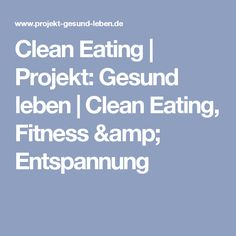 Clean Eating | Projekt: Gesund leben | Clean Eating, Fitness & Entspannung