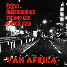 Van Afrika - Tokyo Underground: Techno Mix March 2015 'No Where Near Miami, I ain't famous...still'