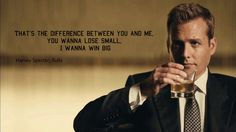 """That's the difference between you and me. You wanna lose small -- I wanna win big."" Harvey Specter"
