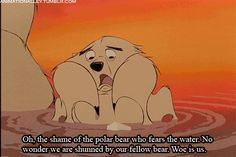 Oh the shame of the polar bear who fears the water! --Balto (1995)