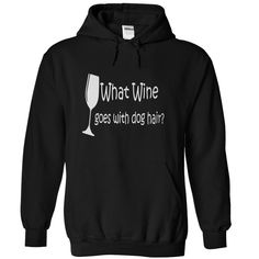 What Wine Goes With Dog Hair?...T-Shirt or Hoodie click to see here>> www.sunfrogshirts.com/Pets/What-Wine-Goes-With-Dog-Hair-Black-27043339-Hoodie.html?3618&PinFDPs