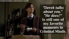 """""""Derek talks about you."""" He does?"""" Is still one of my favorite moments in Criminal Minds."""