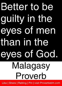 Better to be guilty in the eyes of men than in the eyes of God. - Malagasy Proverb.
