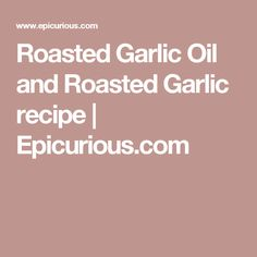 Roasted Garlic Oil and Roasted Garlic recipe | Epicurious.com