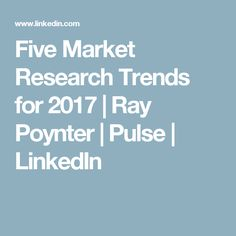 Five Market Research Trends for 2017 | Ray Poynter | Pulse | LinkedIn