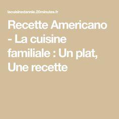 Recette Americano - La cuisine familiale : Un plat, Une recette