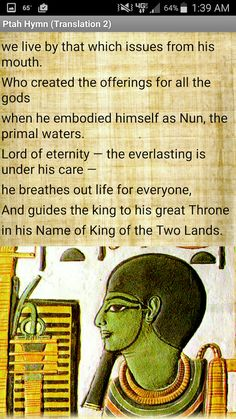 """This app contains an ancient Egyptian hymn and prayer offered to the god Ptah by Pharaoh Ramesses III (20th Dynasty, 1186–1155 BCE). Translated into English from the original hieroglyphics of the Papyrus Harris I. Two different translations of the hymn are provided.   Who is Ptah? Ptah was the God of Memphis, the capital of Egypt during the Old Kingdom. He was considered the Demiurge or Creator who existed before all other things: """"Ptah conceives the world by the thought of His heart and…"""