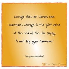 "Courage does not always roar. Sometimes courage is the quiet voice at the end of the day saying, ""I will try again tomorrow."" - Mary Anne Radmacher"