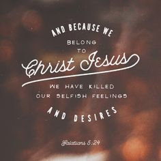Because we belong to Christ Jesus, we have killed our selfish feelings and desires.