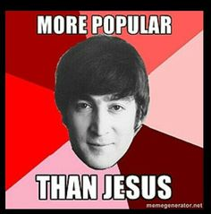 JOHN LENNON, MORE POPULAR THAN JESUS ;) Of course that comment was quite controversial at the time.