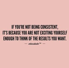 If you're not being consistent, it's because you're not exciting yourself enough to think of the results...