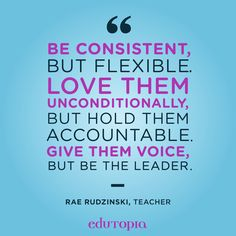 """""""Be consistent, but flexible. Love them unconditionally, but hold them accountable. Give them voice, but be the leader."""" - Rae Rudzinski, Teacher Good Advice, Flexibility, The Voice, Hold On, Calm, Teacher, Grandchildren, Professor, Back Walkover"""