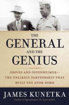 July- The General and the Genius: Groves and Oppenheimer -- The Unlikely Partnership That Built the Atom Bomb by James Kunetka