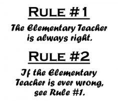 Rule #1: The Elementary Teacher Is Always Right.  Rule #2: If The Elementary Teacher Is Ever Wrong, Refer To Rule #1.    Great Teacher gift ideas...