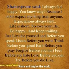 Shakespeare said: I always feel happy. You know why? Because I don't expect anything from anyone. Expectations always hurt. Life is short. So love your life. Be Happy. & Keep smiling. Just live for yourself & before you speak, listen. Before you write, think. Before you spend, earn. Before you pray, forgive. Before you hurt, feel. Before you hate, love. Before you quit, try. Before you die, live.