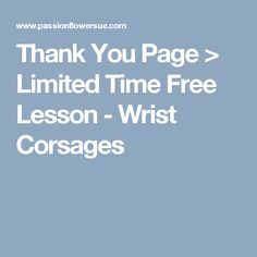 Thank You Page > Limited Time Free Lesson - Wrist Corsages