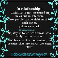 In relationships, distance is not measured in miles but in affection. Two people can be right next to each other, yet miles apart. So stay in touch with those who truly matter to you. Not because it is convenient, but because they are worth the extra effort.