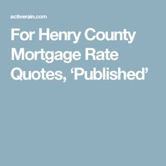 For Henry County Mortgage Rate Quotes, 'Published'