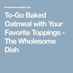 To-Go Baked Oatmeal with Your Favorite Toppings - The Wholesome Dish