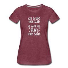 Get a dog they said it will be fun they said | Miss Lumberjack T Shirts For Women, Dog, Sayings, Fashion, Script Logo, Diy Dog, Moda, Lyrics, Fashion Styles