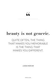 """""""Beauty is not generic. Quite often, the thing that makes you memorable is the thing that makes you different."""" -Laura Mercier"""