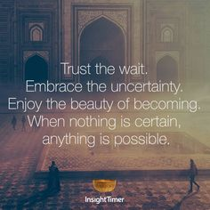 Trust the wait. Embrace the uncertainty. Enjoy the beauty of becoming. When nothing is certain, anything is possible.