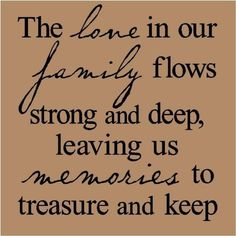 """The love in our family flows strong and deep, leaving us memories to treasure and keep."" ~ Lovely family quote for your heritage pages."