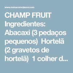 CHAMP FRUIT    Ingredientes:  Abacaxi (3 pedaços pequenos)  Hortelã (2 gravetos de hortelã)  1 colher de sopa de suco de tangerina  2 morangos  champagne    Modo de preparo:  Amasse tudo, acrescente gelo e complete com champagne. Utilize copo longo.