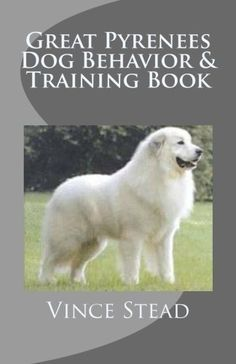 Great Pyrenees Dog Behavior & Training Book by Vince Stead, http://www.amazon.com/dp/B006VRR5MM/ref=cm_sw_r_pi_dp_1Aoctb165TFQ3