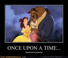 "Once upon a time... Stockholm Syndrome.  Bahaha. Better than the typical ""bestiality"" jokes."