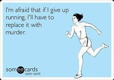 I'm afraid that if I give up running, I'll have to replace it with murder.