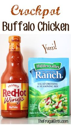 Crockpot Buffalo Chicken Recipe ~ 4-5 Chicken Breasts, thawed • 12oz bottle RedHot Wing Sauce • 1oz pkt Hidden Valley Ranch Seasoning ~ Cook chicken in crockpot on high for 3hrs. Drain juices. Combine wing sauce & ranch. Pour mixture over chicken, cook on high for 30 mins, or until done. Serve whole breasts or shred and serve on buns.