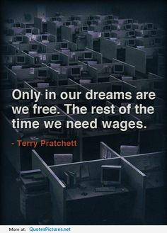 """#27 """"Only in our dreams are we free. The rest of the time we need wages."""" - Terry Pratchett"""