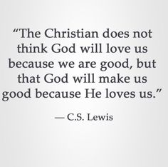 """ The Christian does not think God will love us because we are good , but that God will make us good because He loves us."""