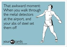 That awkward moment: When you walk through the metal detectors at the airport, and your abs of steel set them off.