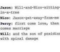"Percy: Runs away with a broken spine "" worth it"" Jason: ""WILL JUST KISSED NICO THIS IS NOT A DRILL"" fan girls and dies"