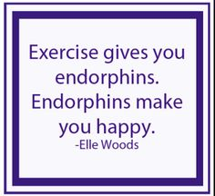 Exercise gives you endorphins. Endorphins make you happy. - Elle Woods #fitness #motivation