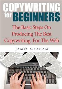 Copywriting for Beginners: The Basic Steps on Producing the Best Copywriting for the Web